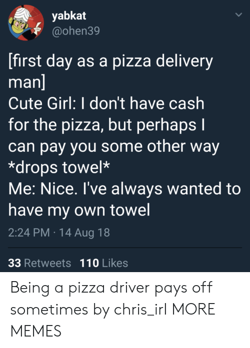 delivery man: yabkat  @ohen39  first day as a pizza delivery  man  Cute Girl: I don't have cash  for the pizza, but perhaps I  can pay you some other way  *drops towel*  Me: Nice. I've always wanted to  have my own towel  2:24 PM 14 Aug 18  33 Retweets 110 Likes Being a pizza driver pays off sometimes by chris_irI MORE MEMES