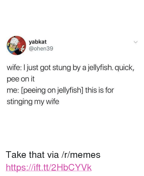 "Memes, Wife, and Got: yabkat  @ohen39  wife: I just got stung by a jellyfish. quick,  pee on it  me: [peeing on jellyfish] this is for  stinging my wife <p>Take that via /r/memes <a href=""https://ift.tt/2HbCYVk"">https://ift.tt/2HbCYVk</a></p>"