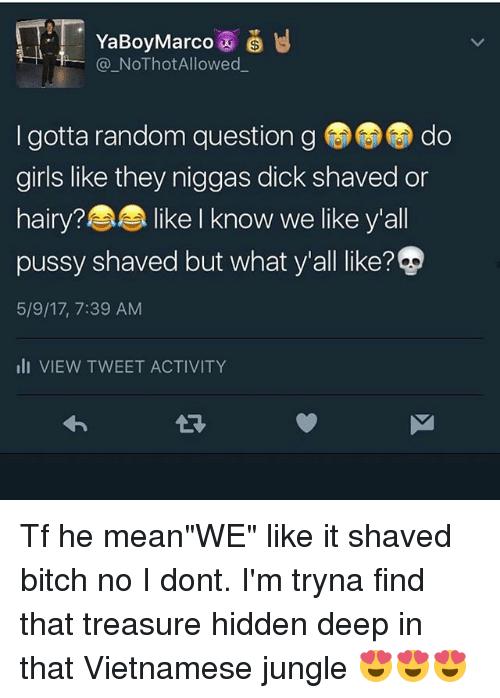 "Bitch, Girls, and Memes: YaBoy Marco  NoThotAllowed  I gotta random question g do  girls like they niggas dick shaved or  hairy? Ike I know we like y'all  pussy shaved but what y'all like?  5/9/17, 7:39 AM  III VIEW TWEET ACTIVITY Tf he mean""WE"" like it shaved bitch no I dont. I'm tryna find that treasure hidden deep in that Vietnamese jungle 😍😍😍"