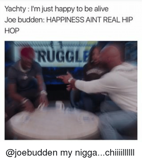 Alive, Joe Budden, and Memes: Yachty I'm just happy to be alive  Joe budden: HAPPINESS AINT REAL HIP  HOP  RUGGLEE @joebudden my nigga...chiiiillllll