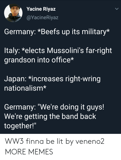 "Nationalism: Yacine Riyaz  @YacineRiyaz  Germany: *Beefs up its military*  ltaly: *elects Mussolini's far-right  grandson into office*  Japan: *increases right-wring  nationalism*  Germany: ""We're doing it guys!  We're getting the band back  together!"" WW3 finna be lit by veneno2 MORE MEMES"