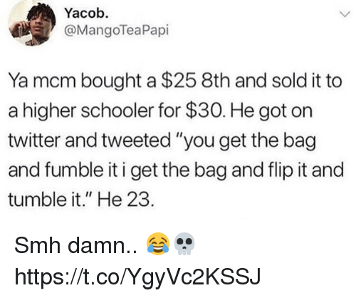 "Memes, Smh, and Twitter: Yacob.  @MangoTeaPapi  Ya mcm bought a $25 8th and sold it to  a higher schooler for $30. He got on  twitter and tweeted ""you get the bag  and fumble it i get the bag and flip it and  tumble it."" He 23. Smh damn.. 😂💀 https://t.co/YgyVc2KSSJ"
