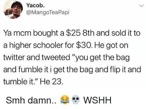 "Memes, Smh, and Twitter: Yacob.  @MangoTeaPapi  Ya mcm bought a $25 8th and sold it to  a higher schooler for $30. He got on  twitter and tweeted ""you get the bag  and fumble it i get the bag and flip it and  tumble it."" He 23. Smh damn.. 😂💀 WSHH"