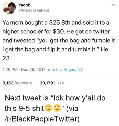 "las vegas nv: Yacob.  @MangoTeaPapi  Ya mcm bought a $25 8th and sold it to a  higher schooler for $30. He got on twitter  and tweeted ""you get the bag and fumble it  i get the bag and flip it and tumble it."" He  23.  1:26 PM Dec 29, 2017 from Las Vegas, NV  9,153 Retweets  30,179 Likes <p>Next tweet is ""Idk how y'all do this 9-5 shit🙄🙄"" (via /r/BlackPeopleTwitter)</p>"