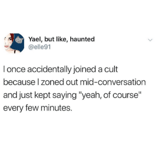 """Zoned Out: Yael, but like, haunted  @elle91  I once accidentally joined a cult  because l zoned out mid-conversation  and just kept saying """"yeah, of course""""  every few minutes."""