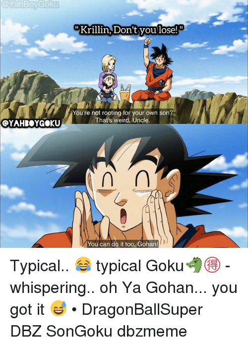Gohan, Goku, and Memes: YahBoy Goku  OYAHROYGOKU  Krillin, Don't you lose!  You're not rooting for your own son?  That's weird, Uncle  You can do it too, Gohan! Typical.. 😂 typical Goku🐲🉐 - whispering.. oh Ya Gohan... you got it 😅 • DragonBallSuper DBZ SonGoku dbzmeme