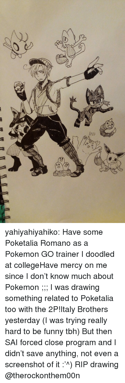Have Mercy: yahiyahiyahiko:  Have some Poketalia Romano as a Pokemon GO trainer I doodled at collegeHave mercy on me since I don't know much about Pokemon ;;;  I was drawing something related to Poketalia too with the 2P!Italy Brothers yesterday (I was trying really hard to be funny tbh) But then SAI forced close program and I didn't save anything, not even a screenshot of it :'^) RIP drawing  @therockonthem00n