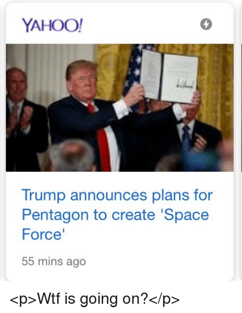 Wtf, Space, and Trump: YAHOO  5  Trump announces plans for  Pentagon to create 'Space  Force  55 mins ago <p>Wtf is going on?</p>