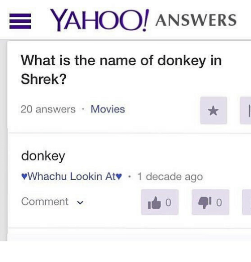 Donkey, Movies, and Shrek: YAHOO/ ANSWERS  What is the name of donkey in  Shrek?  20 answers Movies  donkey  Whachu Lookin Atv  1 decade ago  Comment