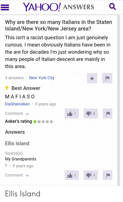 ellis island: YAHOO! ANSWWERS  Why are there so many Italians in the Staten  Island/New York/New Jersey area?  This isn't a racist question I am just genuinely  curious. I mean obviously Italians have been in  the are for decades I'm just wondering why so  many people of Italian descent are mainly in  this area  New York City  4 answers  Best Answer  MAFIASO  Darkheineken 9 years ago  8  Comment  1  Asker's rating **  Answers  Ellis Island  Source(s):  My Grandparents  ?  9 years ago  1  4  Comment Ellis Island