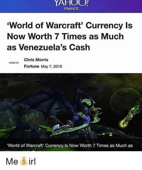 World of Warcraft: YAHOO!  FINANCE  'World of Warcraft' Currency Is  Now Worth 7 Times as Much  as Venezuela's Cash  Chris Morris  Fortune May 7, 2018  World of Warcraft' Currency Is Now Worth 7 Times as Much as Me💰irl