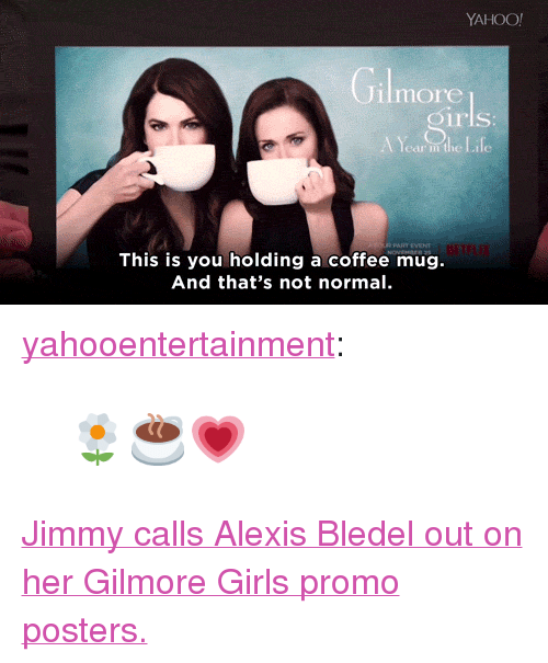 "Gilmore Girls: YAHOO  Jilmore  rls  This is you holding a coffee mug.  And that's not normal <p><a href=""http://yahooentertainment.tumblr.com/post/153831554418"" class=""tumblr_blog"" target=""_blank"">yahooentertainment</a>:</p> <blockquote><h2><b><a href=""https://www.yahoo.com/tv/alexis-bledel-favorite-gilmore-girls-085805189.html"" target=""_blank"">🌼☕💗</a></b></h2></blockquote> <p><a href=""https://www.youtube.com/watch?v=jib1JHYTrWM&amp;list=UU8-Th83bH_thdKZDJCrn88g&amp;index=2"" target=""_blank"">Jimmy calls Alexis Bledel out on her Gilmore Girls promo posters.</a></p>"