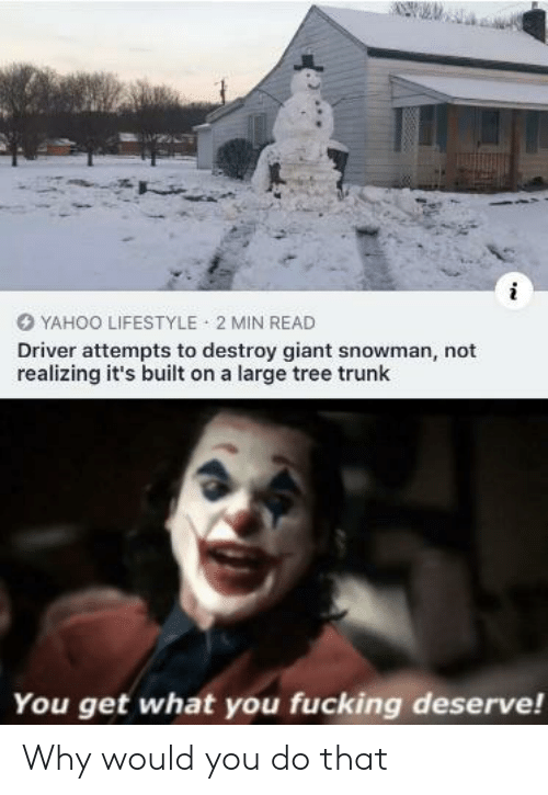 Lifestyle: YAHOO LIFESTYLE 2 MIN READ  Driver attempts to destroy giant snowman, not  realizing it's built on a large tree trunk  You get what you fucking deserve! Why would you do that