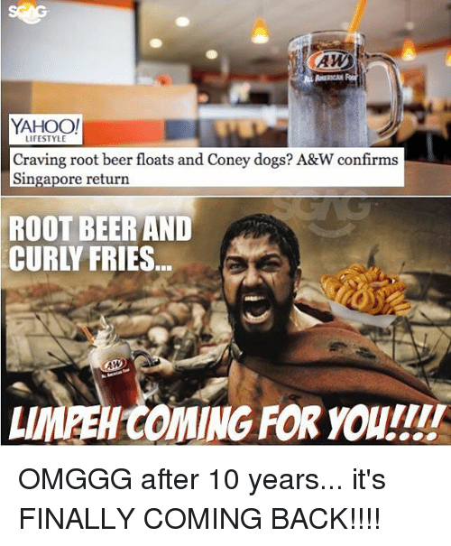 Beer, Dogs, and Memes: YAHOO!  LIFESTYLE  Craving root beer floats and Coney dogs? A&W confirms  Singapore return  ROOT BEER AND  CURLY FRIES...  LIMEEH COMING FOR youII OMGGG after 10 years... it's FINALLY COMING BACK!!!!