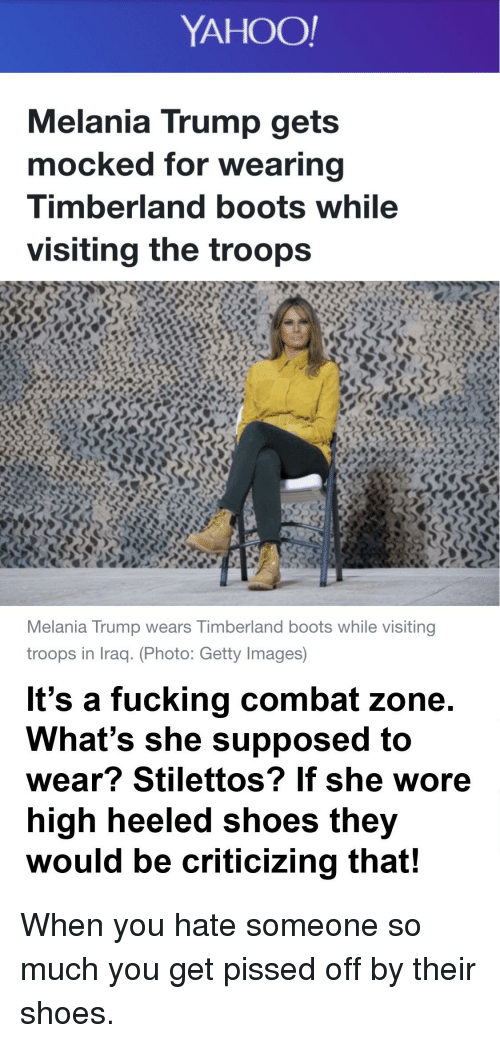 timberland boots: YAHOO!  Melania Trump gets  mocked for wearing  Timberland boots while  visiting the troops  Melania Trump wears Timberland boots while visiting  troops in Iraq. (Photo: Getty Images)  It's a fucking combat zone  What's she supposed to  wear? Stilettos? If she wore  high heeled shoes they  would be criticizing that!
