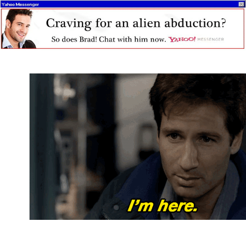 "alien abduction: Yahoo Messenger  Craving for an alien abduction?  So does Brad! Chat with him now. YAHOO! MESSENGER <figure class=""tmblr-full"" data-orig-height=""312"" data-orig-width=""568""><img src=""https://78.media.tumblr.com/5b2dda51e9177826f215e0a10d232424/tumblr_inline_ofzawvRuoP1s7j8vk_540.gif"" data-orig-height=""312"" data-orig-width=""568""/></figure>"