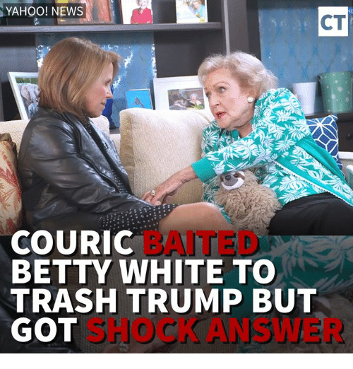 Betty White, Memes, and Yahoo News: YAHOO! NEWS  CT  COURIC  BETTY WHITE TO  TRASH TRUMP BUT  GOT  SHOCK ANSWER
