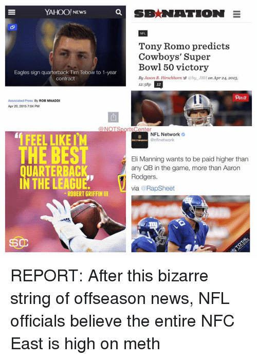 Rap Sheet: YAHOO! NEws  Eagles sign quarterback Tim Tebow to 1-year  Contract  Associated Press  ROB MAADDI  Apr 20, 2015 704 PM  FEEL LIKE I'M  THE BEST  UARTERBAC  IN THE LEAGU  ROBERT GRIFFIN III  SEMNATION  E  Tony Romo predicts  Cowboys' Super  Bowl 50 victory  By Jason B. Hirschhorn by JBH on Apr 24, 2015,  12:58p  12  pin it  rtsCenter  NFL Network  @nf network  Eli Manning wants to be paid higher than  any QB in the game, more than Aaron  Rodgers,  via Rap Sheet REPORT: After this bizarre string of offseason news, NFL officials believe the entire NFC East is high on meth