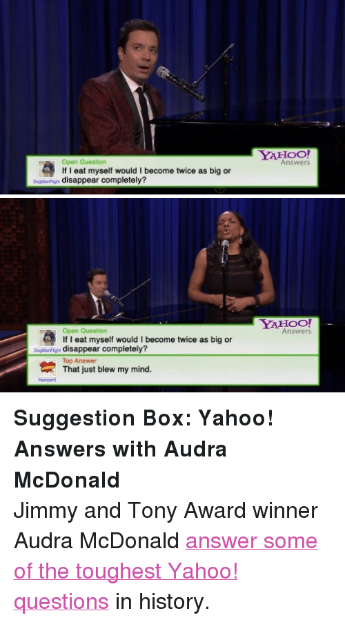 """Audra: YAHOO  Open Question  If I eat myself would I become twice as big or  Answers  DogMarFign disappear completely?   YAHOO!  Answers  Open Question  If I eat myself would I become twice as big or  oarF disappear completely?  Top Answer  That just blew my mind.  Hampers <p><strong>Suggestion Box: Yahoo! Answers with Audra McDonald</strong></p> <p>Jimmy and Tony Award winner Audra McDonald <a href=""""https://www.youtube.com/watch?v=IJw3fuFi90o&amp;list=UU8-Th83bH_thdKZDJCrn88g"""" title=""""answer some of the toughest Yahoo! questions"""" target=""""_blank"""">answer some of the toughest Yahoo! questions</a>in history.</p>"""