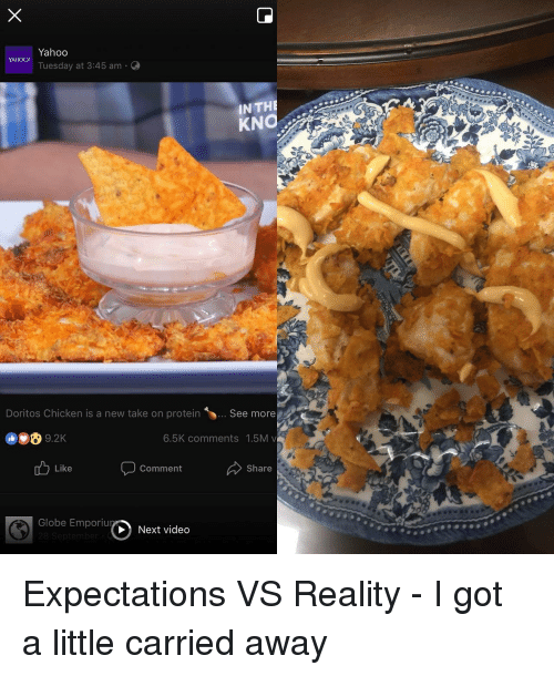 Protein, Chicken, and Video: Yahoo  Tuesday at 3:45 am  YAHOO!  IN TH  Doritos Chicken is a new take on protein  See more  6.5K comments 1.5M v  Like  Comment  Share  Globe EmporiuNext video <p>Expectations VS Reality - I got a little carried away</p>
