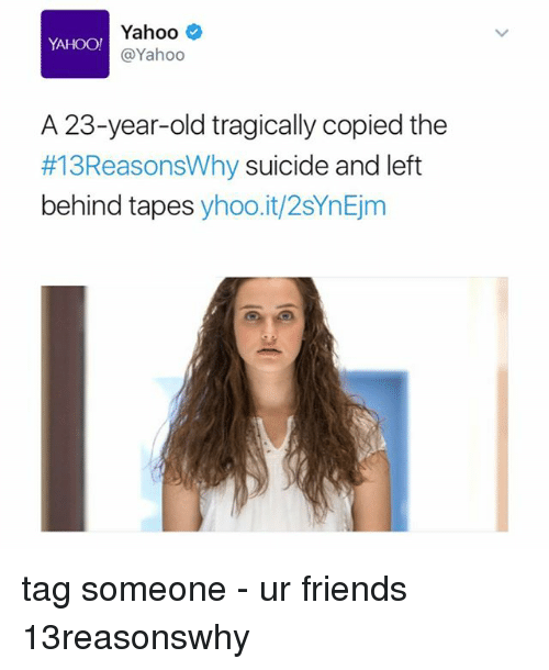 Friends, Memes, and Left Behind: Yahoo  YAHOO!  Yahoo  A 23-year-old tragically copied the  #13ReasonsWhy suicide and left  behind tapes  yhoo.it/2sYnEjm tag someone - ur friends 13reasonswhy