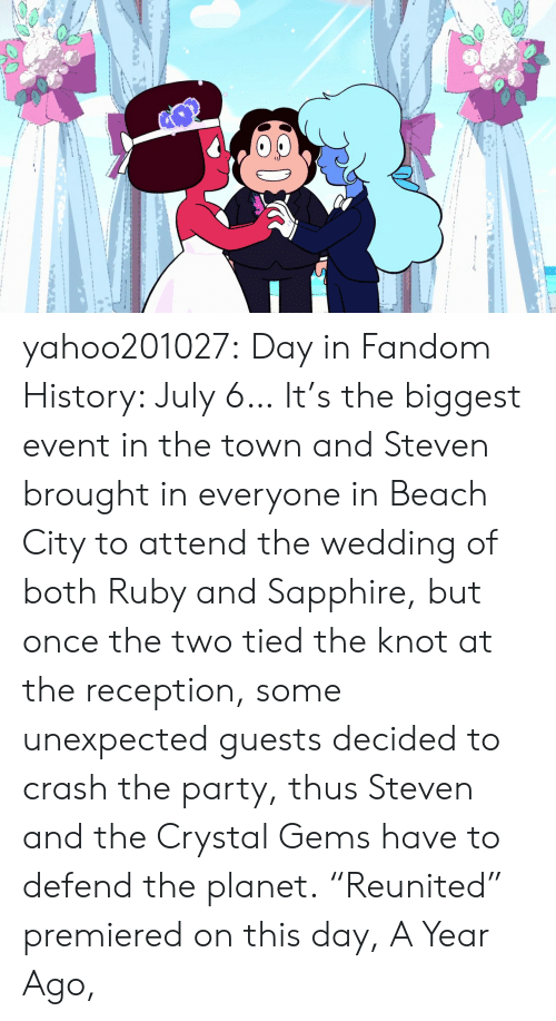 "Knot: yahoo201027:  Day in Fandom History: July 6… It's the biggest event in the town and Steven brought in everyone in Beach City to attend the wedding of both Ruby and Sapphire, but once the two tied the knot at the reception, some unexpected guests decided to crash the party, thus Steven and the Crystal Gems have to defend the planet. ""Reunited"" premiered on this day, A Year Ago,"
