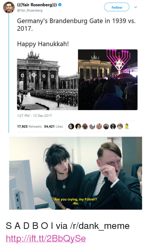 "happy hanukkah: (((Yair Rosenberg))) O  @Yair_Rosenberg  Follow  Germany's Brandenburg Gate in 1939 vs.  2017  Happy Hanukkah!  1:27 PM 12 Dec 2017  17,923 Retweets 54,421 Likes  Are you crying, my Führer?  No. <p>S A D B O I via /r/dank_meme <a href=""http://ift.tt/2BbQySe"">http://ift.tt/2BbQySe</a></p>"