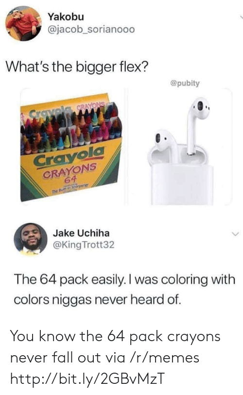 Uchiha: Yakobu  @jacob_sorianoo0  What's the bigger flex?  @pubity  Crovela RAYONS  Crayola  CRAYONS  64  The B  Jake Uchiha  @King Trott32  The 64 pack easily. I was coloring with  colors niggas never heard of. You know the 64 pack crayons never fall out via /r/memes http://bit.ly/2GBvMzT