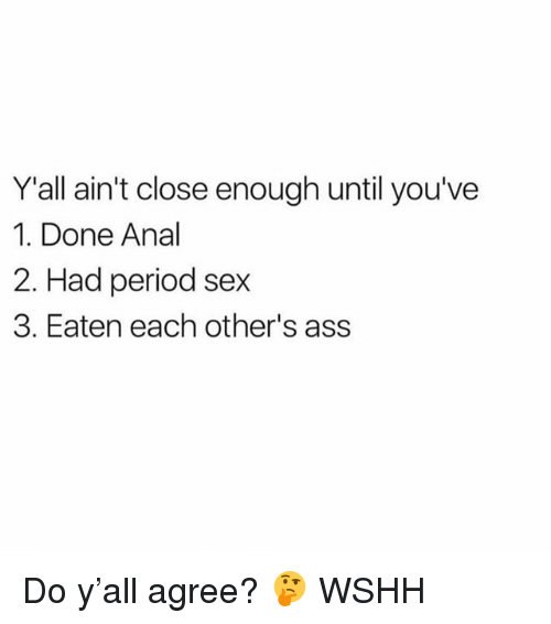 Ass, Memes, and Period: Y'all ain't close enough until you've  1. Done Anal  2. Had period sex  3. Eaten each other's ass Do y'all agree? 🤔 WSHH