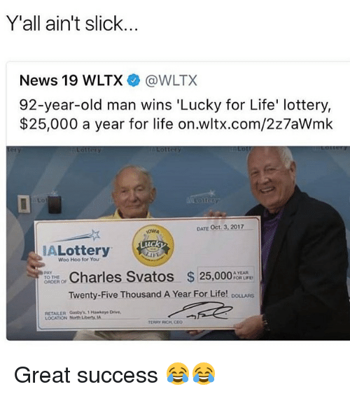 Life, Lottery, and Memes: Y'all ain't slick...  News 19 WLTX @WLTX  92-year-old man wins 'Lucky for Life' lottery,  $25,000 a year for life on.wltx.com/2z7aWmk  0  DATE Oct. 3, 2017  uck  Lottery  Woo Hoo for You  Charles Svatos 25,000  Twenty-Five Thousand A Year For Life! DOLLARS  PAY  TO THE  ORDER O  A YEAR  FOR LIFD  RETAILER Gasty's, 1 Hawkaye Drive,  LOCATION North Liberty. Great success 😂😂