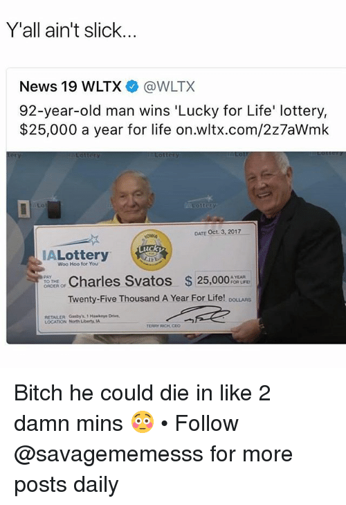 Bitch, Life, and Lottery: Y'all ain't slick..  News 19 WLTX@WLTX  92-year-old man wins 'Lucky for Life' lottery,  $25,000 a year for life on.wltx.com/2z7aWmk  DATE Oct. 3, 2017  Luck  IALottery  Woo Hoo for You  Charles Svatos 25,000  Twenty-Five Thousand A Year For Life! DOLLARS  PAY  TO THE  ORDER OF  A YEAR  FOR LIFE  RETAILER Gasby's 1 Hawkeye Drivn,  LOCATION North Libert.la Bitch he could die in like 2 damn mins 😳 • Follow @savagememesss for more posts daily