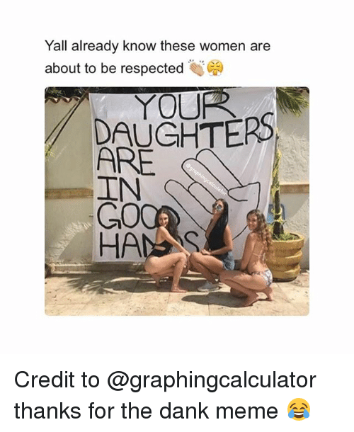 "Dank Memees: Yall already know these women are  about to be respected )  ""  YOUR  DAUGHTERS  ARE  GO  HANS Credit to @graphingcalculator thanks for the dank meme 😂"