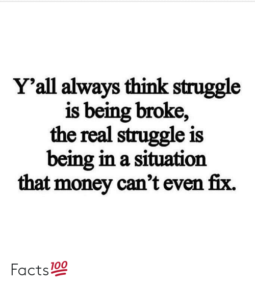 Being broke: Y'all always think struggle  is being broke,  the real struggle is  being in a situation  that money can't even fix. Facts💯