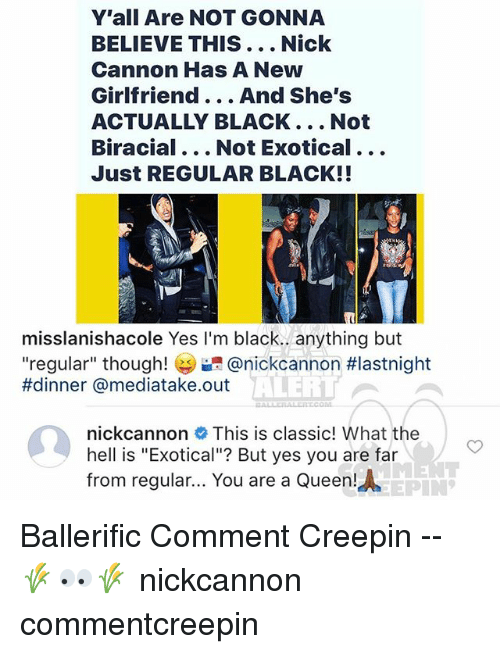 """Memes, Nick Cannon, and Queen: Y'all Are NOT GONNA  BELIEVE THIS... Nick  Cannon Has A New  Girlfriend... And She's  ACTUALLY BLACK... Not  Biracial... Not Exotical...  Just REGULAR BLACK!!  misslanishacole Yes I'm black.. anything but  """"regular"""" though! @nickcannon #lastnight  #dinner @mediatake.out  ALERI  nickcannon This is classic! What the  hell is """"Exotical""""? But yes you are far  from regular... You are a Queen!  AEPIN Ballerific Comment Creepin -- 🌾👀🌾 nickcannon commentcreepin"""