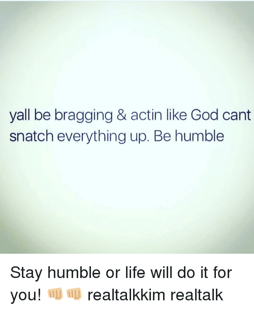 Stay Humble: yall be bragging & actin like God cant  snatch everything up. Be humble Stay humble or life will do it for you! 👊🏼👊🏼 realtalkkim realtalk