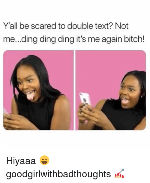 Double Text: Y'all be scared to double text? Not  me...ding ding ding it's me again bitch! Hiyaaa 😁 goodgirlwithbadthoughts 💅🏼