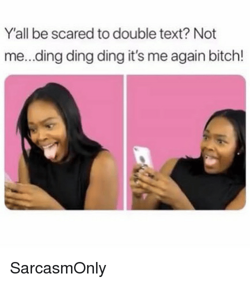 Double Text: Y'all be scared to double text? Not  me...ding ding ding it's me again bitch! SarcasmOnly