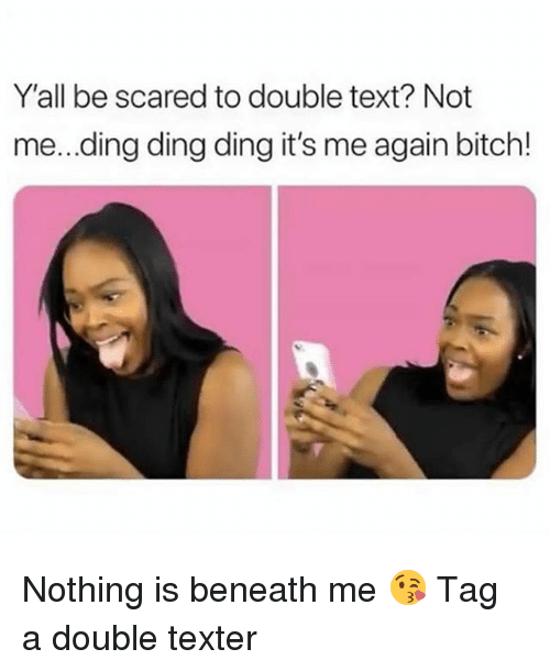 Double Text: Y'all be scared to double text? Not  me...ding ding ding it's me again bitch! Nothing is beneath me 😘 Tag a double texter