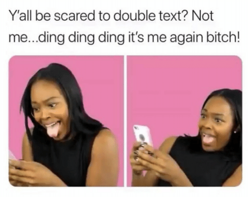 Double Text: Y'all be scared to double text? Not  me...ding ding ding it's me again bitch!