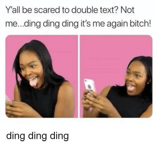 Double Text: Y'all be scared to double text? Not  me...ding ding ding it's me again bitch! ding ding ding