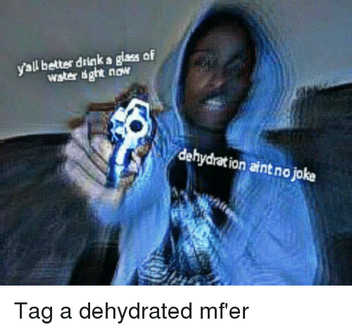 glassing: yall better drink a glass of  water dght now  dehydrat ion aint no joke Tag a dehydrated mf'er