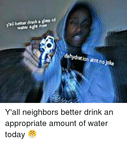 glassing: yall better drink a glass of  water dght now  dehydration aint no joke Y'all neighbors better drink an appropriate amount of water today 😤