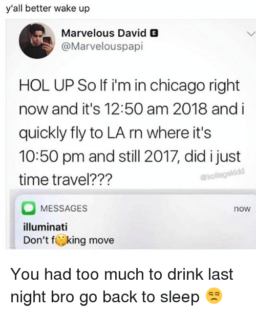 fking: y'all better wake up  Marvelous David E  @Marvelouspapi  HOL UP So If i'm in chicago right  now and it's 12:50 am 2018 and i  quickly fly to LA rn where it's  10:50 pm and still 2017, did i just  time travel???  @kollege  MESSAGES  illuminati  Don't fking move  now You had too much to drink last night bro go back to sleep 😒