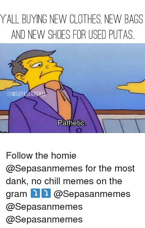 Patheticness: YALL BUYING NEW CLOTHES NEW BAGS  AND NEW SHOES FOR USED PUTAS  Pathetic Follow the homie @Sepasanmemes for the most dank, no chill memes on the gram ⤵⤵ @Sepasanmemes @Sepasanmemes @Sepasanmemes