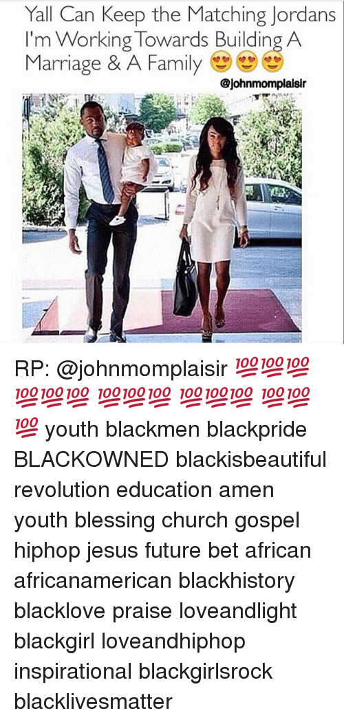 blackhistory: Yall Can Keep the Matching Jordans  m Working Towards Building A  Marriage & A Family  @johnmomplalsir RP: @johnmomplaisir 💯💯💯 💯💯💯 💯💯💯 💯💯💯 💯💯💯 youth blackmen blackpride BLACKOWNED blackisbeautiful revolution education amen youth blessing church gospel hiphop jesus future bet african africanamerican blackhistory blacklove praise loveandlight blackgirl loveandhiphop inspirational blackgirlsrock blacklivesmatter