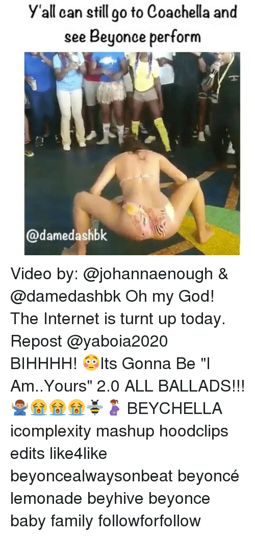 """Coachella, Memes, and Beyonce Performance: y'all can still go to Coachella and  see Beyonce perform  ame Video by: @johannaenough & @damedashbk Oh my God! The Internet is turnt up today. Repost @yaboia2020 ・・・ BIHHHH! 😳Its Gonna Be """"I Am..Yours"""" 2.0 ALL BALLADS!!! 🙅🏽♂️😭😭😭🐝🤰🏽 BEYCHELLA icomplexity mashup hoodclips edits like4like beyoncealwaysonbeat beyoncé lemonade beyhive beyonce baby family followforfollow"""