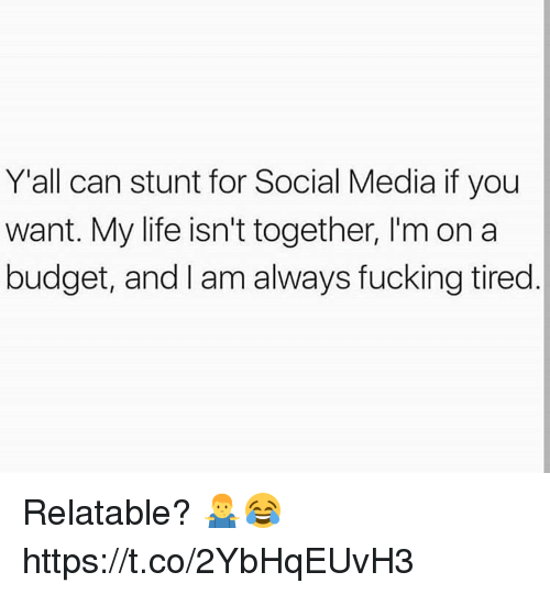Fucking, Life, and Memes: Y'all can stunt for Social Media if you  want. My life isn't together, I'm on a  budget, and I am always fucking tired Relatable? 🤷♂️😂 https://t.co/2YbHqEUvH3