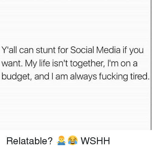 Fucking, Life, and Memes: Y'all can stunt for Social Media if you  want. My life isn't together, I'm on a  budget, and I am always fucking tired Relatable? 🤷♂️😂 WSHH