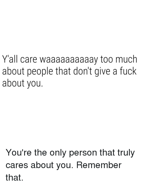 Too Much, Fuck, and Dank Memes: Yall care waaaaaaaaaay too much  about people that don't give a fuck  about you. You're the only person that truly cares about you. Remember that.