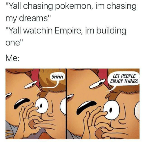 """Empire: """"Yall chasing pokemon, im chasing  my dreams""""  """"Yall watchin Empire, im building  one""""  Ме:  SHHH  LET PEOPLE  ENJOY THINGS"""